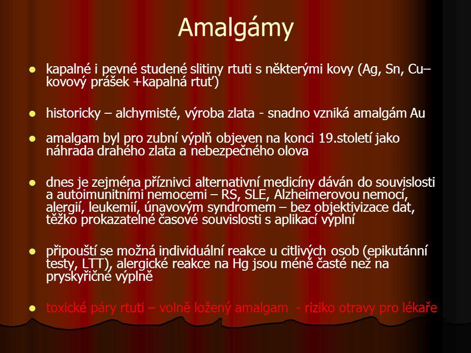 Amalgámy kapalné i pevné studené slitiny rtuti s některými kovy (Ag, Sn, Cu– kovový prášek +kapalná rtuť) historicky – alchymisté, výroba zlata - snadno vzniká amalgám Au amalgam byl pro zubní výplň objeven na konci 19.století jako náhrada drahého zlata a nebezpečného olova dnes je zejména příznivci alternativní medicíny dáván do souvislosti a autoimunitními nemocemi – RS, SLE, Alzheimerovou nemocí, alergií, leukemií, únavovým syndromem – bez objektivizace dat, těžko prokazatelné časové souvislosti s aplikací výplní připouští se možná individuální reakce u citlivých osob (epikutánní testy, LTT), alergické reakce na Hg jsou méně časté než na pryskyřičné výplně toxické páry rtuti – volně ložený amalgam - riziko otravy pro lékaře