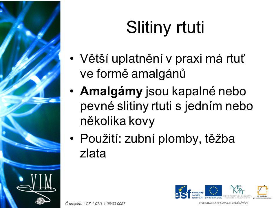 Č.projektu : CZ.1.07/1.1.06/03.0057 Slitiny rtuti Větší uplatnění v praxi má rtuť ve formě amalgánů Amalgámy jsou kapalné nebo pevné slitiny rtuti s j