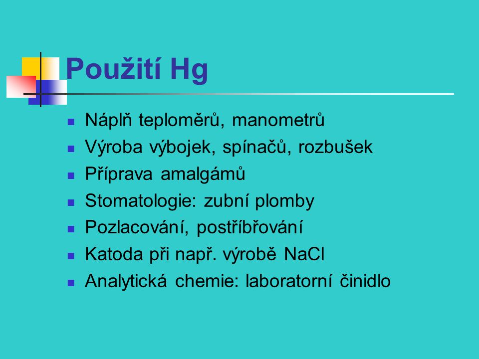 Použití Hg Náplň teploměrů, manometrů Výroba výbojek, spínačů, rozbušek Příprava amalgámů Stomatologie: zubní plomby Pozlacování, postříbřování Katoda