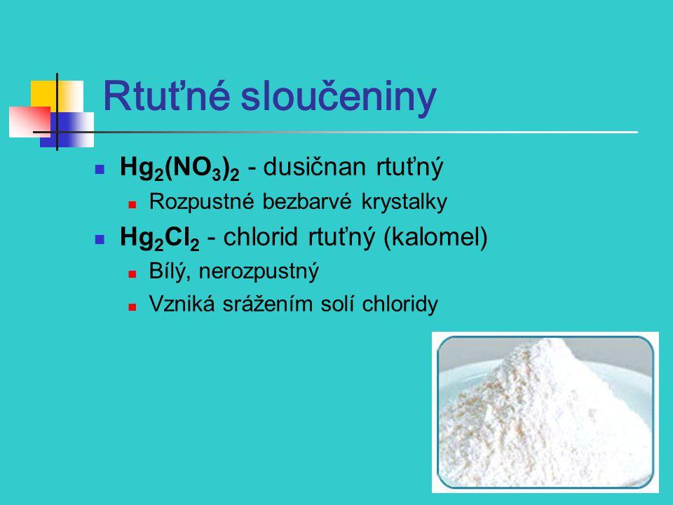 Rtuťné sloučeniny Hg 2 (NO 3 ) 2 - dusičnan rtuťný Rozpustné bezbarvé krystalky Hg 2 Cl 2 - chlorid rtuťný (kalomel) Bílý, nerozpustný Vzniká srážením