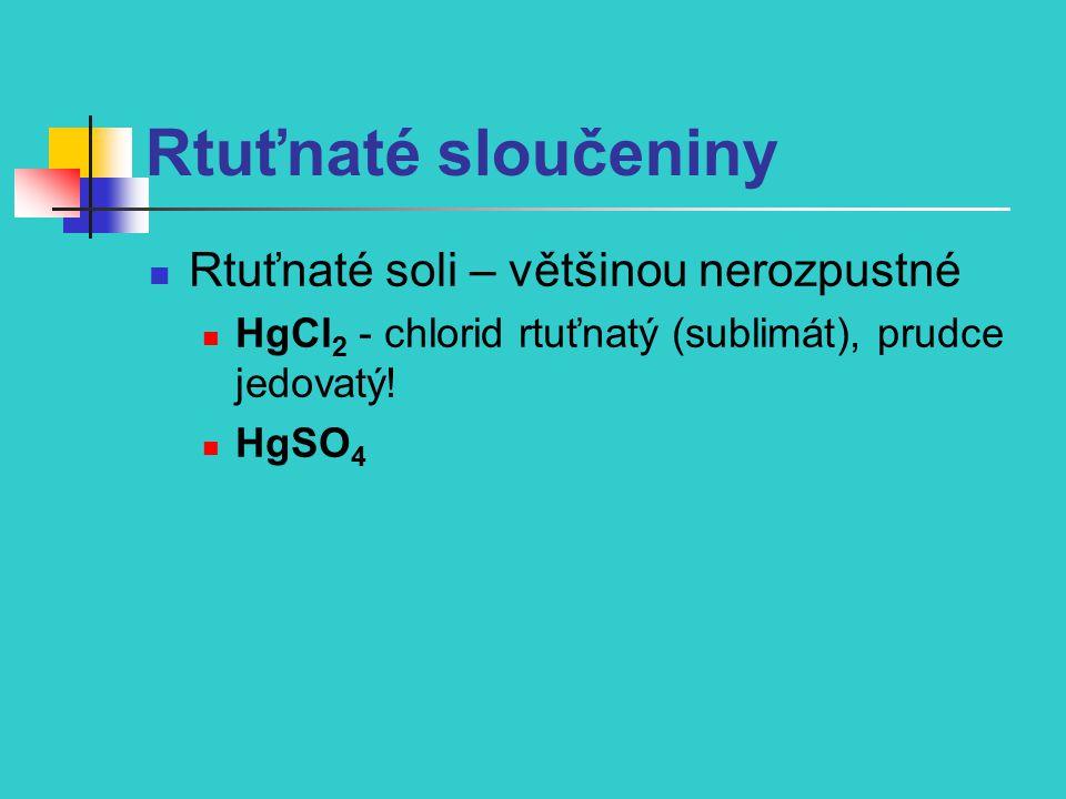 Rtuťnaté sloučeniny Rtuťnaté soli – většinou nerozpustné HgCl 2 - chlorid rtuťnatý (sublimát), prudce jedovatý! HgSO 4
