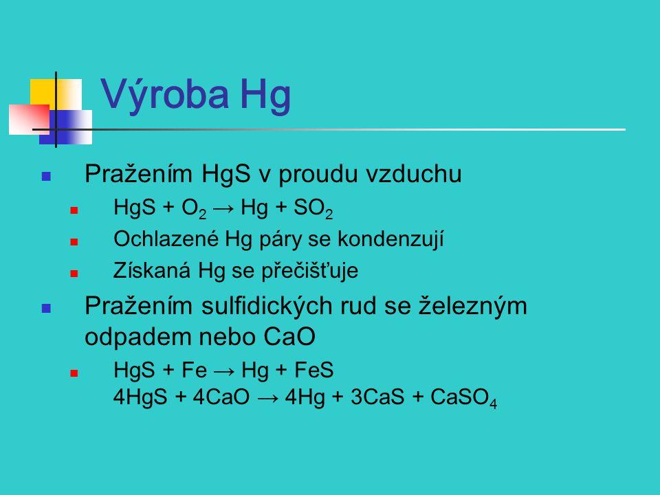 Výroba Hg Pražením HgS v proudu vzduchu HgS + O 2 → Hg + SO 2 Ochlazené Hg páry se kondenzují Získaná Hg se přečišťuje Pražením sulfidických rud se železným odpadem nebo CaO HgS + Fe → Hg + FeS 4HgS + 4CaO → 4Hg + 3CaS + CaSO 4