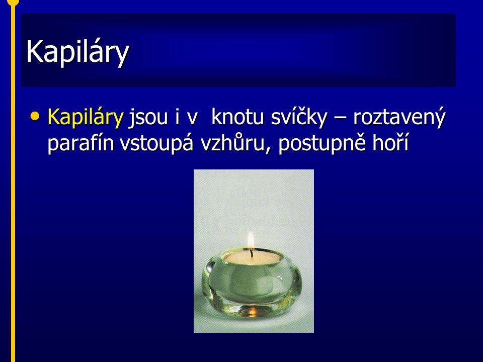 Kapiláry Kapiláry jsou i v knotu svíčky – roztavený parafín vstoupá vzhůru, postupně hoří Kapiláry jsou i v knotu svíčky – roztavený parafín vstoupá v