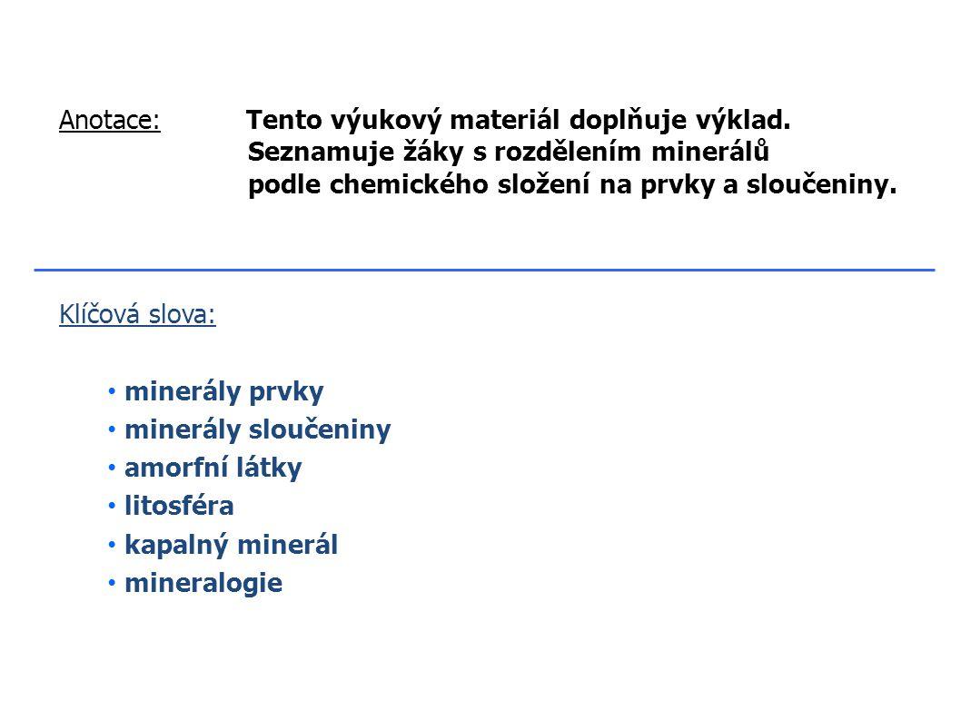 Klíčová slova: minerály prvky minerály sloučeniny amorfní látky litosféra kapalný minerál mineralogie Anotace: Tento výukový materiál doplňuje výklad.