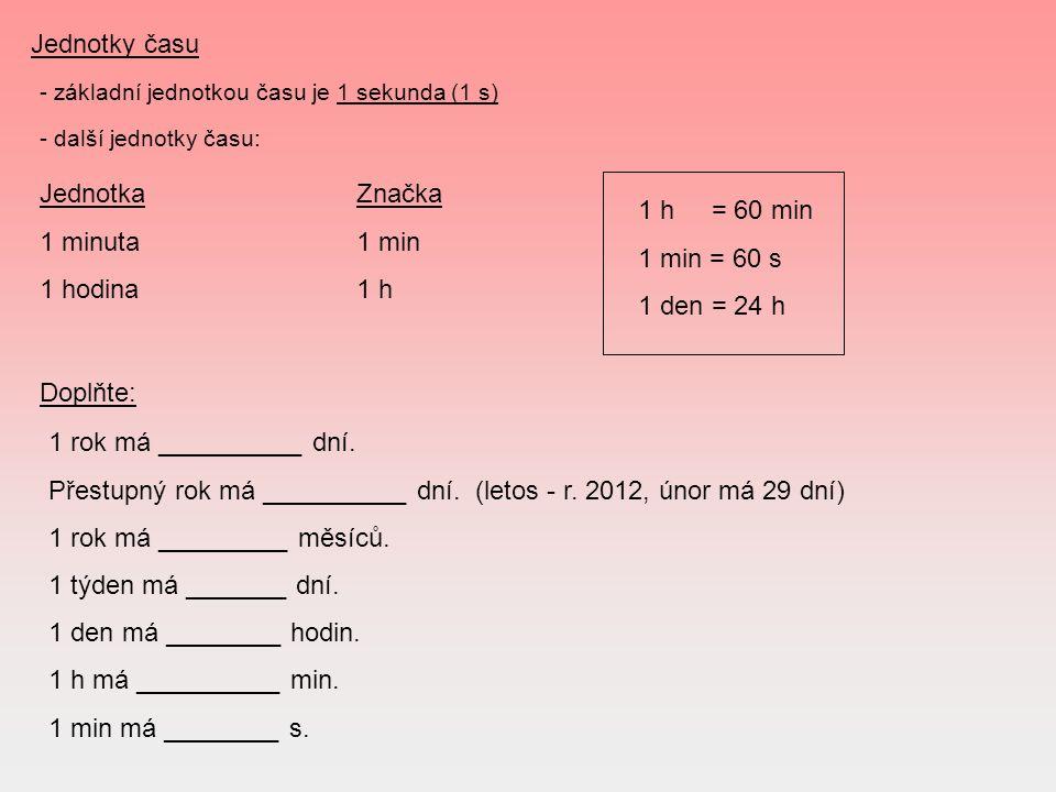 Jednotky času - základní jednotkou času je 1 sekunda (1 s) - další jednotky času: JednotkaZnačka 1 minuta1 min 1 hodina1 h 1 h = 60 min 1 min = 60 s 1