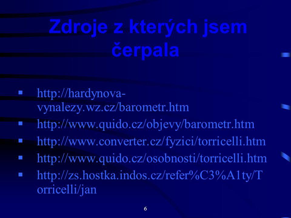 6 Zdroje z kterých jsem čerpala  http://hardynova- vynalezy.wz.cz/barometr.htm  http://www.quido.cz/objevy/barometr.htm  http://www.converter.cz/fyzici/torricelli.htm  http://www.quido.cz/osobnosti/torricelli.htm  http://zs.hostka.indos.cz/refer%C3%A1ty/T orricelli/jan