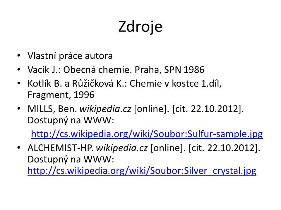 Zdroje Vlastní práce autora Vacík J.: Obecná chemie. Praha, SPN 1986 Kotlík B. a Růžičková K.: Chemie v kostce 1.díl, Fragment, 1996 MILLS, Ben. wikip