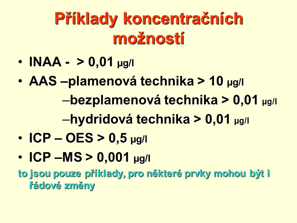 Příklady koncentračních možností INAA - > 0,01 µg/lINAA - > 0,01 µg/l AAS –plamenová technika > 10 µg/lAAS –plamenová technika > 10 µg/l –bezplamenová technika > 0,01 µg/l –hydridová technika > 0,01 µg/l ICP – OES > 0,5 µg/lICP – OES > 0,5 µg/l ICP –MS > 0,001 µg/lICP –MS > 0,001 µg/l to jsou pouze příklady, pro některé prvky mohou být i řádové změny
