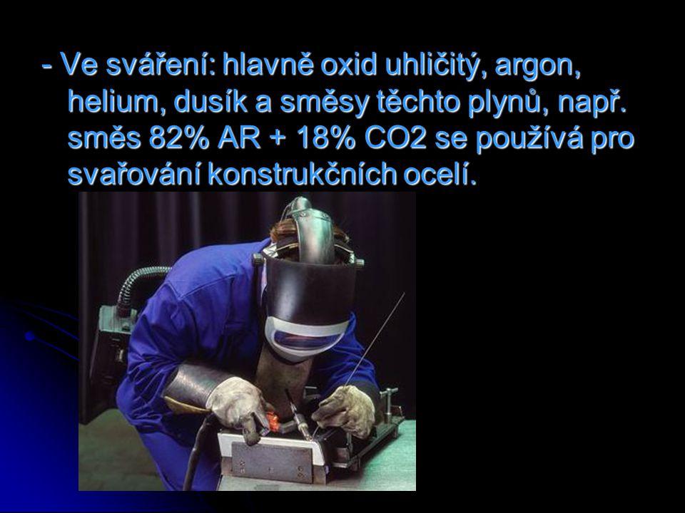 - Ve sváření: hlavně oxid uhličitý, argon, helium, dusík a směsy těchto plynů, např. směs 82% AR + 18% CO2 se používá pro svařování konstrukčních ocel