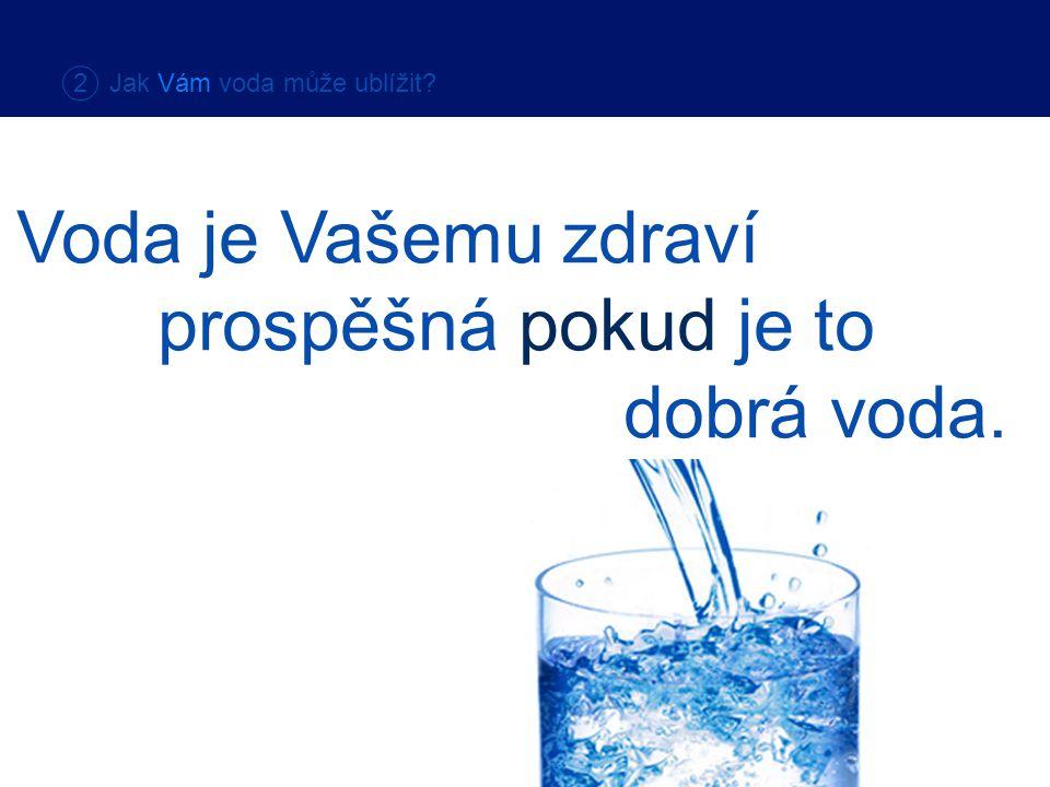 2 Jak Vám voda může ublížit? Voda je Vašemu zdraví prospěšná pokud je to dobrá voda.