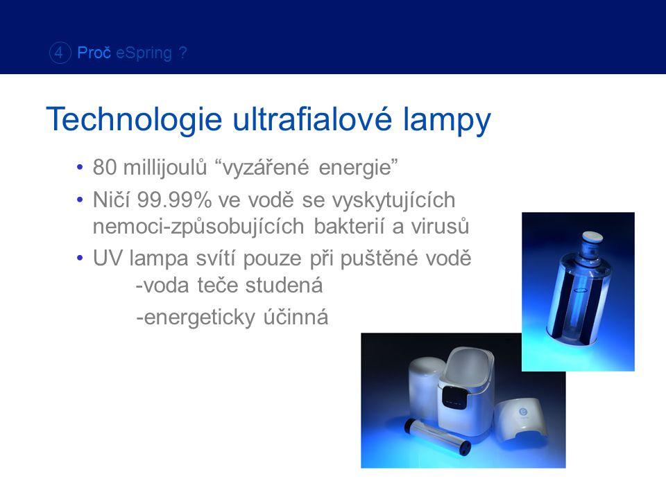 80 millijoulů vyzářené energie Ničí 99.99% ve vodě se vyskytujících nemoci-způsobujících bakterií a virusů UV lampa svítí pouze při puštěné vodě -voda teče studená -energeticky účinná Technologie ultrafialové lampy 4 Proč eSpring