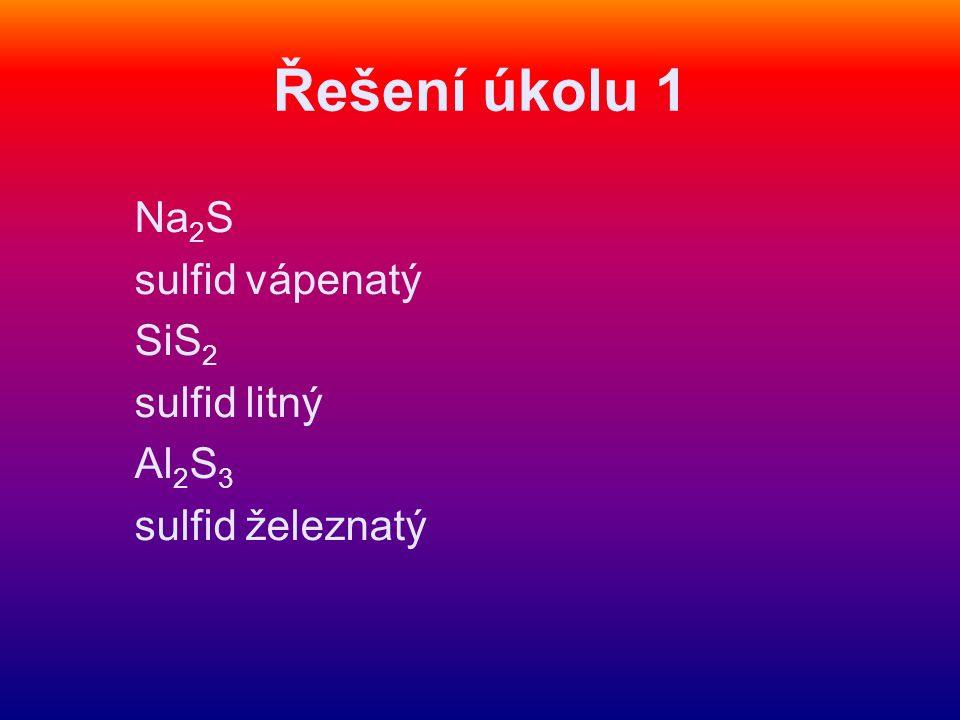 Řešení úkolu 1 Na 2 S sulfid vápenatý SiS 2 sulfid litný Al 2 S 3 sulfid železnatý