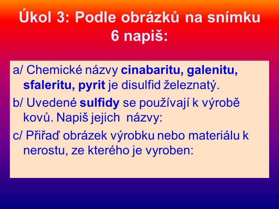 Úkol 3: Podle obrázků na snímku 6 napiš: a/ Chemické názvy cinabaritu, galenitu, sfaleritu, pyrit je disulfid železnatý.