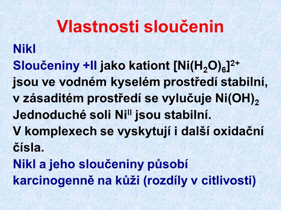 Vlastnosti sloučenin Nikl 6 Sloučeniny +II jako kationt [Ni(H 2 O) 6 ] 2+ jsou ve vodném kyselém prostředí stabilní, v zásaditém prostředí se vylučuje