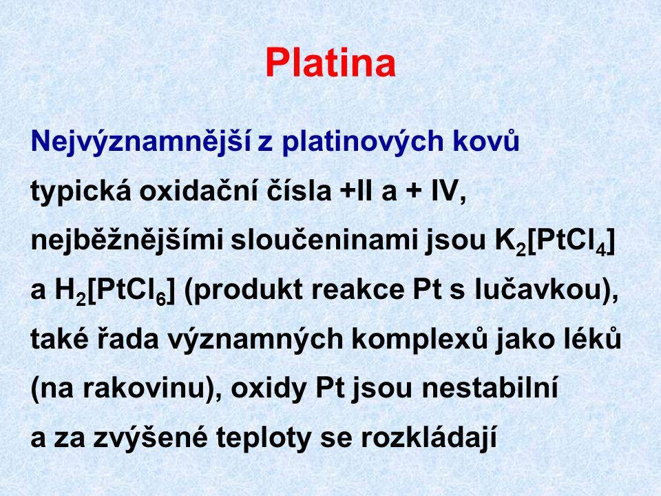 Platina Nejvýznamnější z platinových kovů typická oxidační čísla +II a + IV, nejběžnějšími sloučeninami jsou K 2 [PtCl 4 ] a H 2 [PtCl 6 ] (produkt re