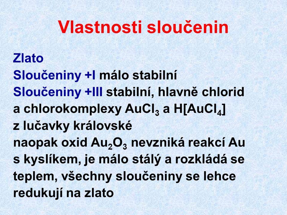 Vlastnosti sloučenin Zlato Sloučeniny +I málo stabilní Sloučeniny +III stabilní, hlavně chlorid a chlorokomplexy AuCl 3 a H[AuCl 4 ] z lučavky královs