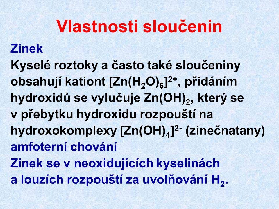 Vlastnosti sloučenin Zinek Kyselé roztoky a často také sloučeniny obsahují kationt [Zn(H 2 O) 6 ] 2+, přidáním hydroxidů se vylučuje Zn(OH) 2, který s
