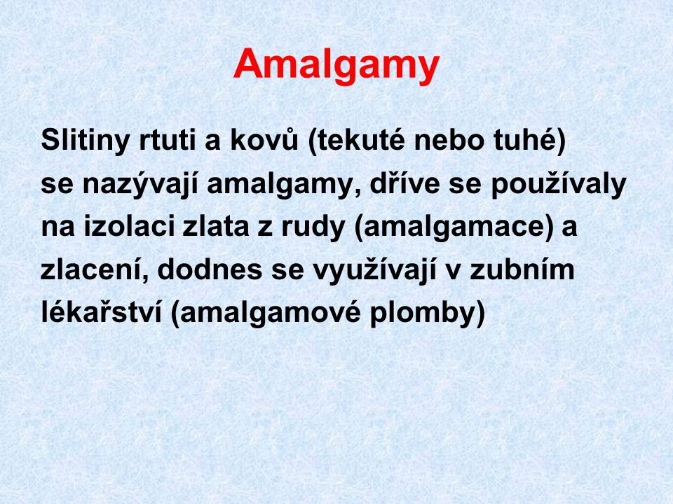 Amalgamy Slitiny rtuti a kovů (tekuté nebo tuhé) se nazývají amalgamy, dříve se používaly na izolaci zlata z rudy (amalgamace) a zlacení, dodnes se vy