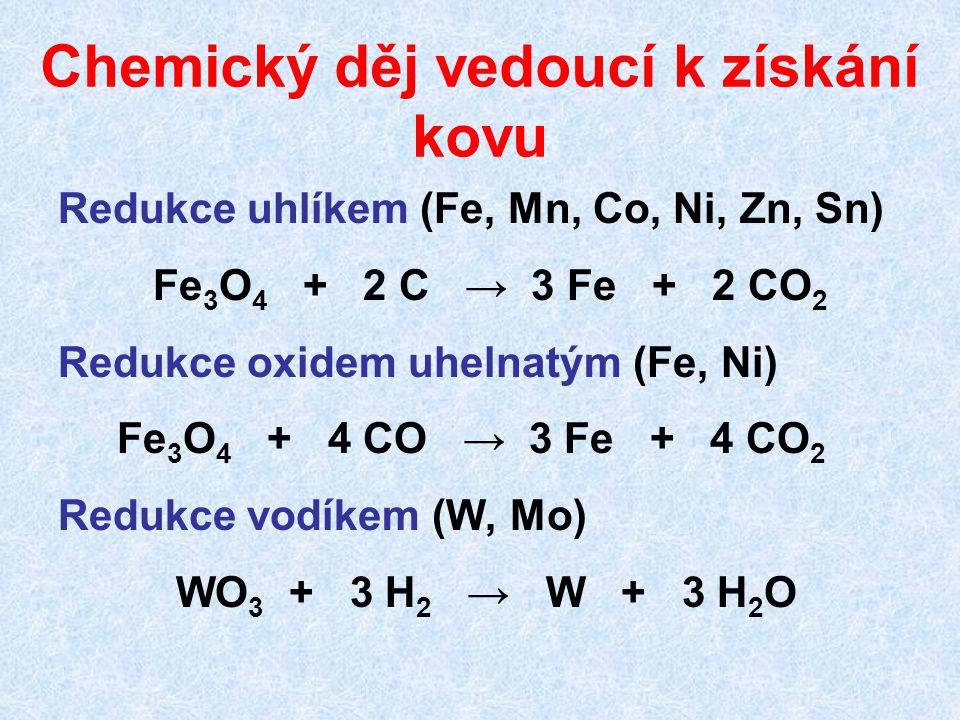 Chemický děj vedoucí k získání kovu Redukce uhlíkem (Fe, Mn, Co, Ni, Zn, Sn) Fe 3 O 4 + 2 C → 3 Fe + 2 CO 2 Redukce oxidem uhelnatým (Fe, Ni) Fe 3 O 4