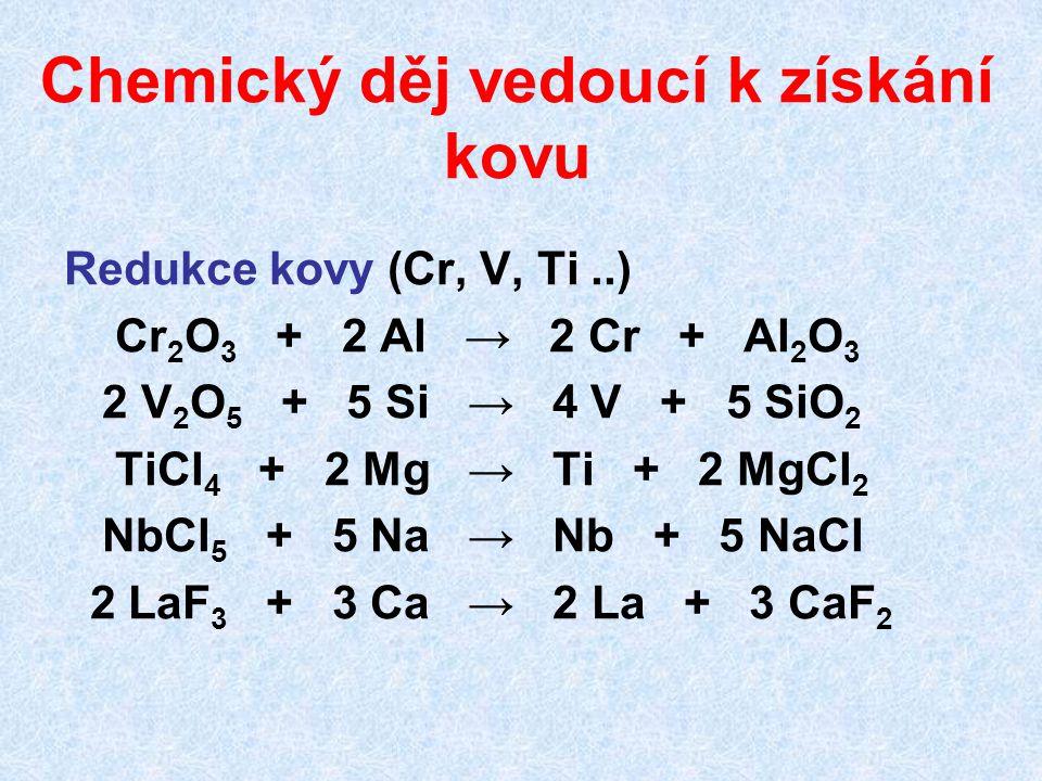 Chemický děj vedoucí k získání kovu Redukce kovy (Cr, V, Ti..) Cr 2 O 3 + 2 Al → 2 Cr + Al 2 O 3 2 V 2 O 5 + 5 Si → 4 V + 5 SiO 2 TiCl 4 + 2 Mg → Ti +