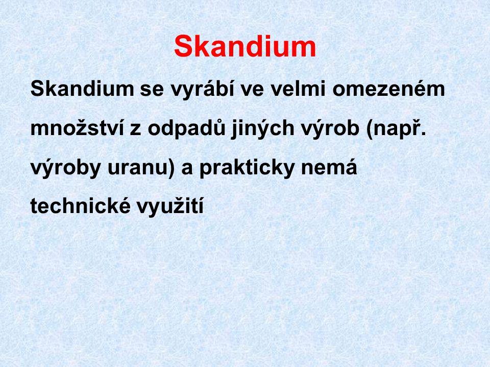 Skandium Skandium se vyrábí ve velmi omezeném množství z odpadů jiných výrob (např. výroby uranu) a prakticky nemá technické využití