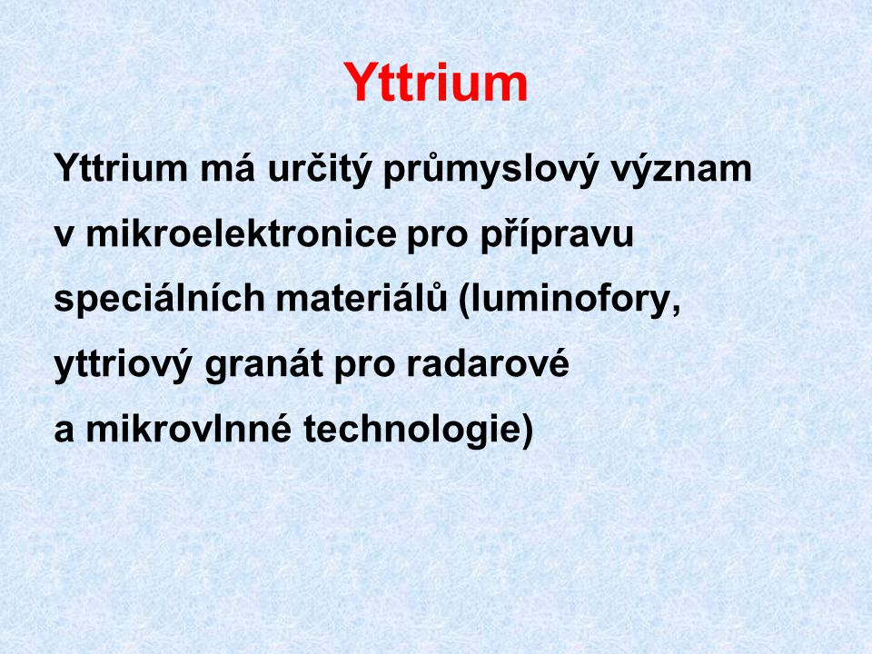 Yttrium Yttrium má určitý průmyslový význam v mikroelektronice pro přípravu speciálních materiálů (luminofory, yttriový granát pro radarové a mikrovln