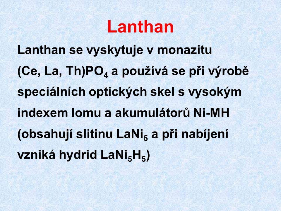 Lanthan Lanthan se vyskytuje v monazitu (Ce, La, Th)PO 4 a používá se při výrobě speciálních optických skel s vysokým indexem lomu a akumulátorů Ni-MH