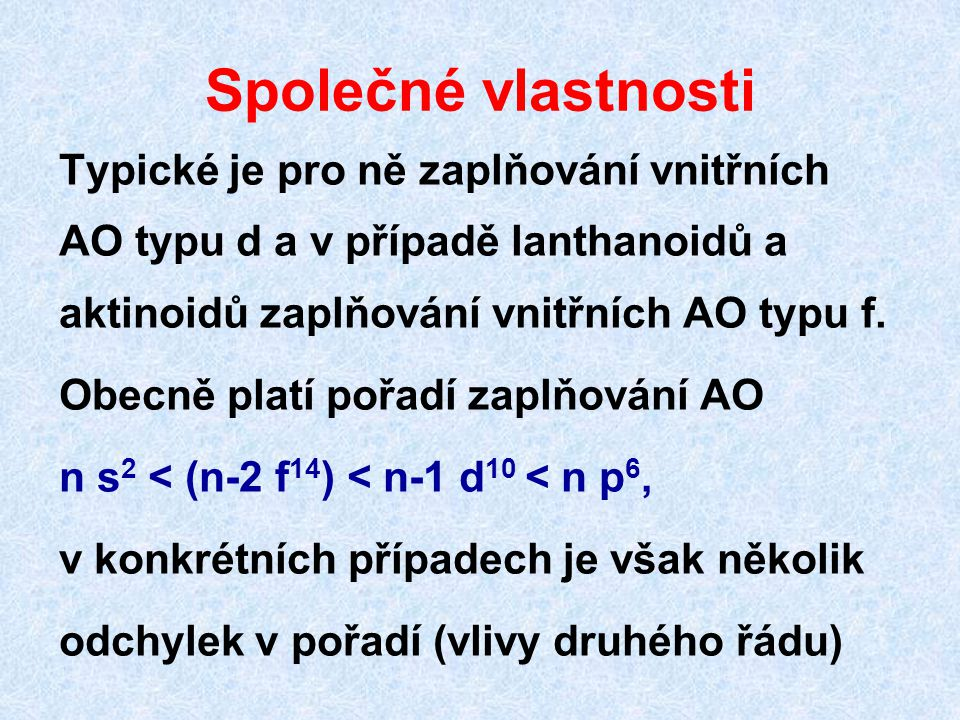 Společné vlastnosti Typické je pro ně zaplňování vnitřních AO typu d a v případě lanthanoidů a aktinoidů zaplňování vnitřních AO typu f. Obecně platí