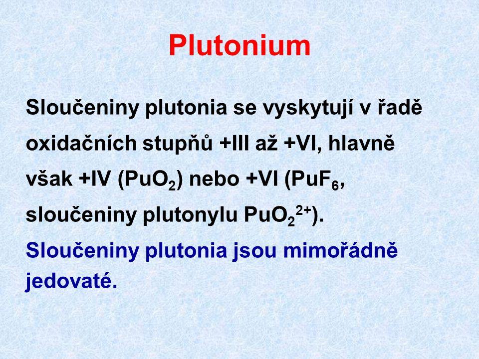 Plutonium Sloučeniny plutonia se vyskytují v řadě oxidačních stupňů +III až +VI, hlavně však +IV (PuO 2 ) nebo +VI (PuF 6, sloučeniny plutonylu PuO 2