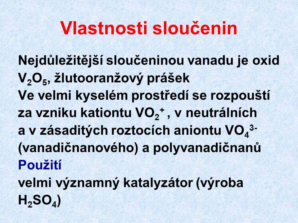 Vlastnosti sloučenin Nejdůležitější sloučeninou vanadu je oxid V 2 O 5, žlutooranžový prášek Ve velmi kyselém prostředí se rozpouští za vzniku kationt
