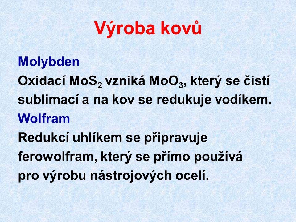 Výroba kovů Molybden Oxidací MoS 2 vzniká MoO 3, který se čistí sublimací a na kov se redukuje vodíkem. Wolfram Redukcí uhlíkem se připravuje ferowolf
