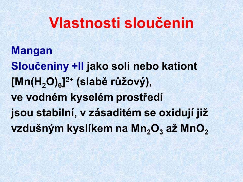 Vlastnosti sloučenin Mangan Sloučeniny +II jako soli nebo kationt 6 [Mn(H 2 O) 6 ] 2+ (slabě růžový), ve vodném kyselém prostředí jsou stabilní, v zás