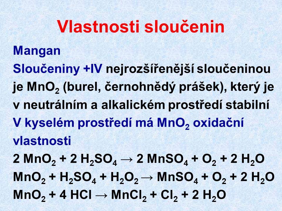 Vlastnosti sloučenin Mangan Sloučeniny +IV nejrozšířenější sloučeninou je MnO 2 (burel, černohnědý prášek), který je v neutrálním a alkalickém prostře