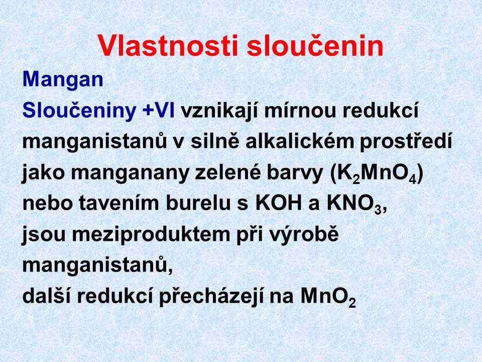 Vlastnosti sloučenin Mangan Sloučeniny +VI vznikají mírnou redukcí manganistanů v silně alkalickém prostředí jako manganany zelené barvy (K 2 MnO 4 )