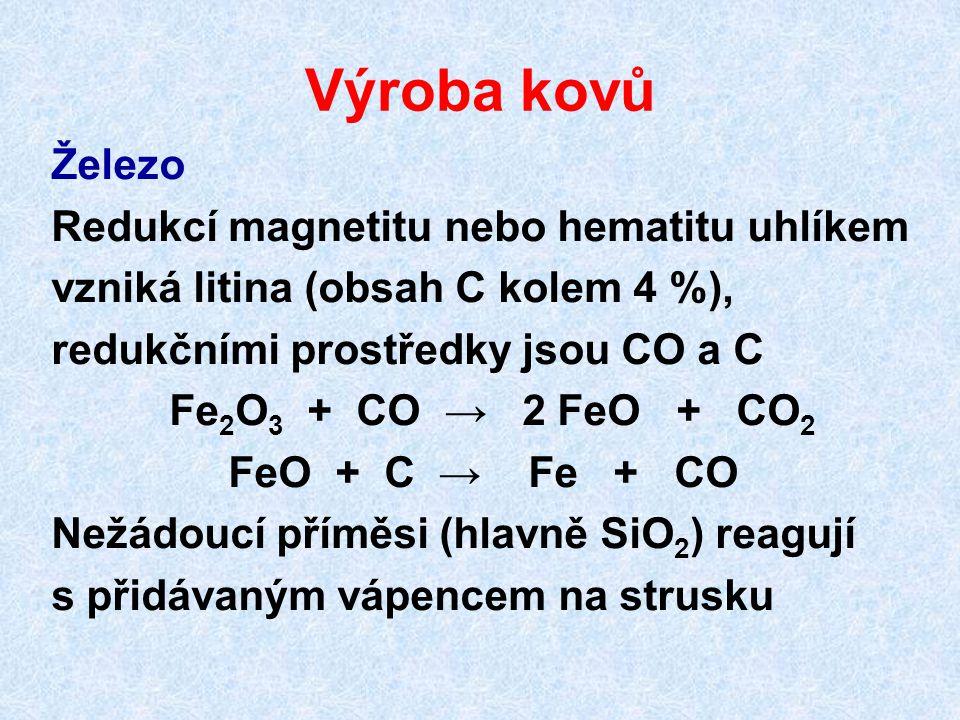 Výroba kovů Železo Redukcí magnetitu nebo hematitu uhlíkem vzniká litina (obsah C kolem 4 %), redukčními prostředky jsou CO a C Fe 2 O 3 + CO → 2 FeO