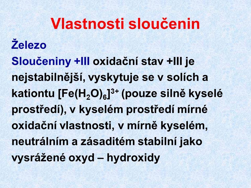 Vlastnosti sloučenin Železo Sloučeniny +III oxidační stav +III je nejstabilnější, vyskytuje se v solích a 6 kationtu [Fe(H 2 O) 6 ] 3+ (pouze silně ky