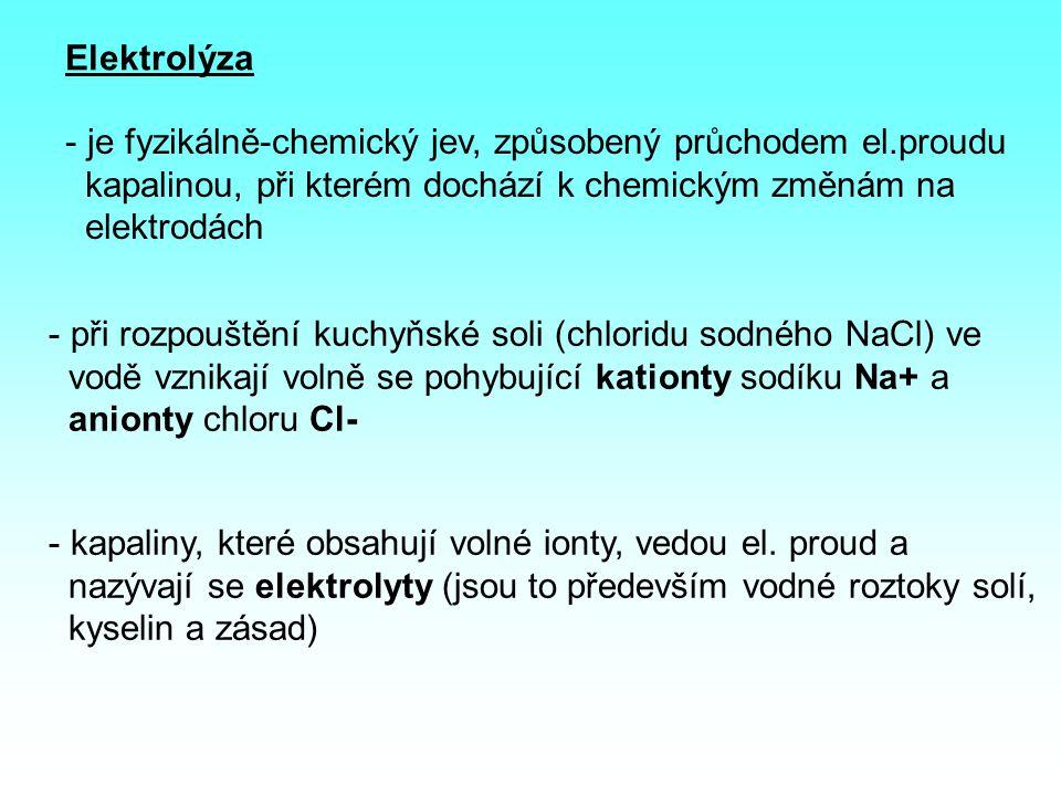 Elektrolýza - je fyzikálně-chemický jev, způsobený průchodem el.proudu kapalinou, při kterém dochází k chemickým změnám na elektrodách - při rozpouštění kuchyňské soli (chloridu sodného NaCl) ve vodě vznikají volně se pohybující kationty sodíku Na+ a anionty chloru Cl- - kapaliny, které obsahují volné ionty, vedou el.