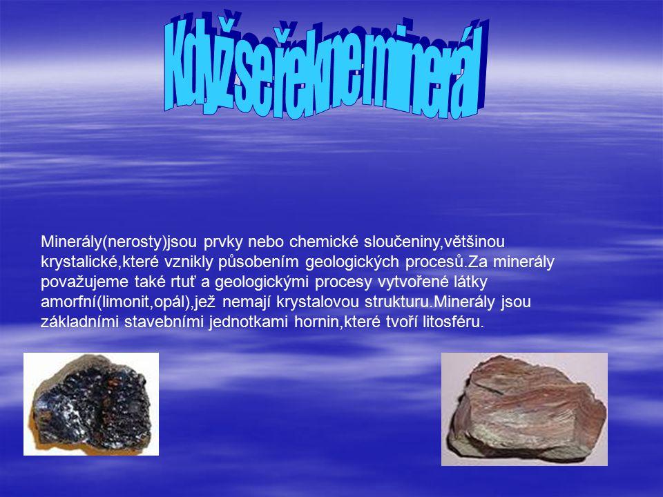 Minerály(nerosty)jsou prvky nebo chemické sloučeniny,většinou krystalické,které vznikly působením geologických procesů.Za minerály považujeme také rtuť a geologickými procesy vytvořené látky amorfní(limonit,opál),jež nemají krystalovou strukturu.Minerály jsou základními stavebními jednotkami hornin,které tvoří litosféru.
