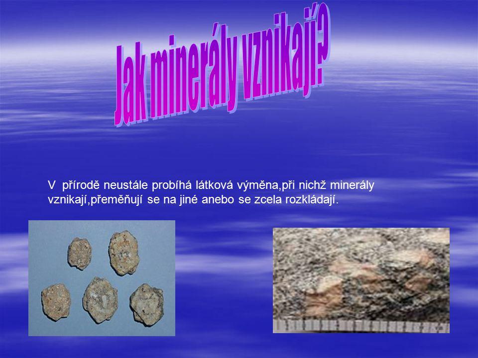 V přírodě neustále probíhá látková výměna,při nichž minerály vznikají,přeměňují se na jiné anebo se zcela rozkládají.