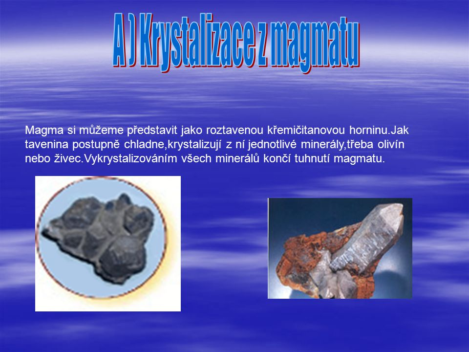 Magma si můžeme představit jako roztavenou křemičitanovou horninu.Jak tavenina postupně chladne,krystalizují z ní jednotlivé minerály,třeba olivín nebo živec.Vykrystalizováním všech minerálů končí tuhnutí magmatu.