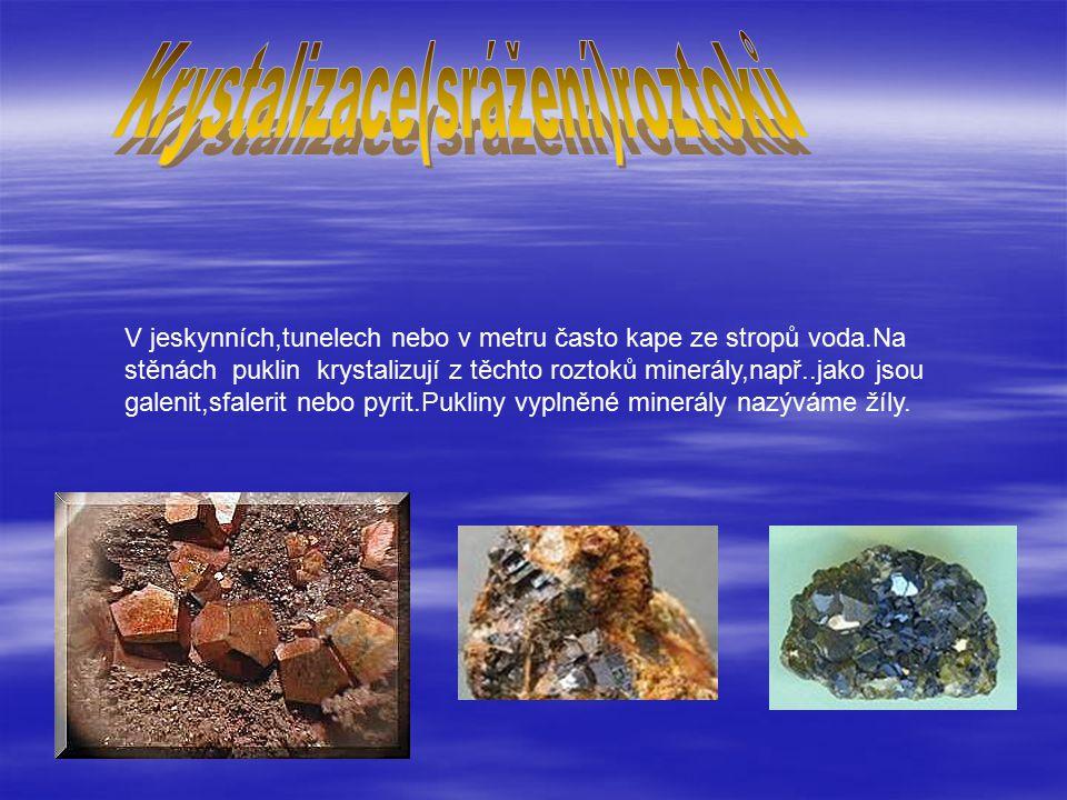 V jeskynních,tunelech nebo v metru často kape ze stropů voda.Na stěnách puklin krystalizují z těchto roztoků minerály,např..jako jsou galenit,sfalerit nebo pyrit.Pukliny vyplněné minerály nazýváme žíly.