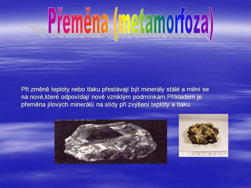 Při změně teploty nebo tlaku přestávají být minerály stálé a mění se na nové,které odpovídají nově vzniklým podmínkám.Příkladem je přeměna jílových minerálů na slídy při zvýšení teploty a tlaku.