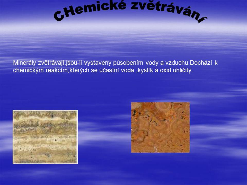 Minerály zvětrávají,jsou-li vystaveny působením vody a vzduchu.Dochází k chemickým reakcím,kterých se účastní voda,kyslík a oxid uhličitý.