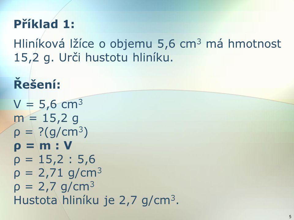5 Příklad 1: Hliníková lžíce o objemu 5,6 cm 3 má hmotnost 15,2 g. Urči hustotu hliníku. Řešení: V = 5,6 cm 3 m = 15,2 g ρ = ?(g/cm 3 ) ρ = m : V ρ =