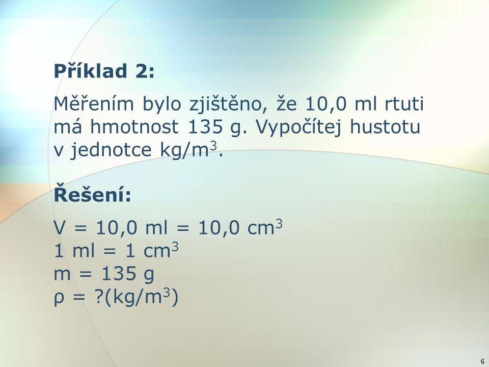 6 Příklad 2: Měřením bylo zjištěno, že 10,0 ml rtuti má hmotnost 135 g. Vypočítej hustotu v jednotce kg/m 3. Řešení: V = 10,0 ml = 10,0 cm 3 1 ml = 1