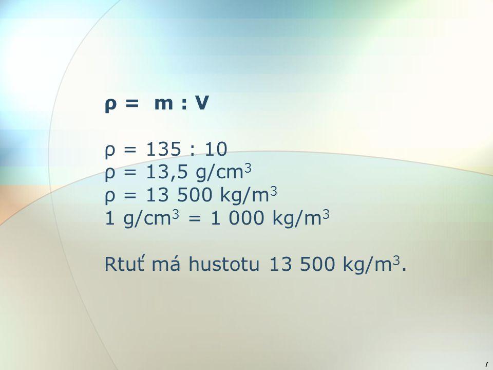 7 ρ = m : V ρ = 135 : 10 ρ = 13,5 g/cm 3 ρ = 13 500 kg/m 3 1 g/cm 3 = 1 000 kg/m 3 Rtuť má hustotu 13 500 kg/m 3.
