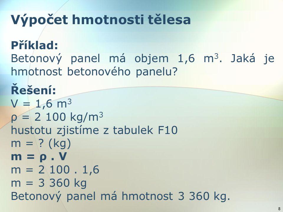 8 Výpočet hmotnosti tělesa Příklad: Betonový panel má objem 1,6 m 3. Jaká je hmotnost betonového panelu? Řešení: V = 1,6 m 3 ρ = 2 100 kg/m 3 hustotu