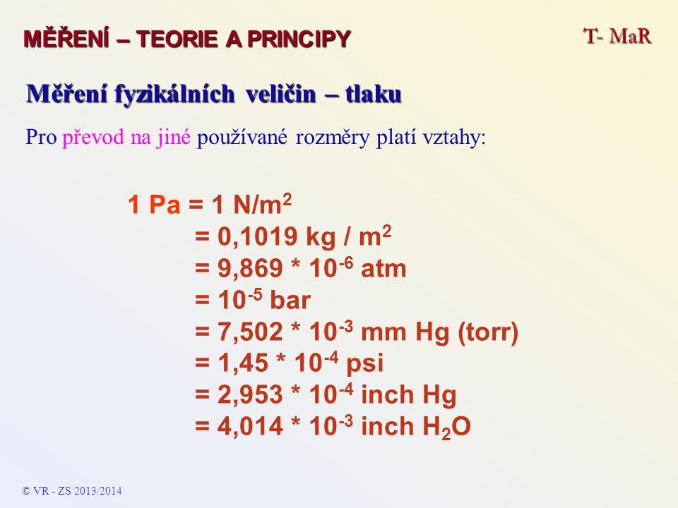 T- MaR MĚŘENÍ – TEORIE A PRINCIPY © VR - ZS 2011/2012 A Měření fyzikálních veličin – tlaku Pro převod na jiné používané rozměry platí vztahy: 1 psi (poud / inch) = 27,68 inch H 2 O = 2,036 inch Hg = 703,1 mm H 2 O = 51,71 mm Hg (torr) = 0,068046 atm = 68,948 mbar = 0,068948 bar = 0,070306 kg/m 2 = 68948 Pa = 6,8948 kPa 1 bar = 100 kPa = 0,986923atm = 750,06 mm Hg (torr) = 1,0197 * 10 4 kg/m 2 1 atm = 1,01325 * 10 5 Pa = 760 mm Hg (torr) = 1,01325 bar = 14,695595 psi 1 torr = 1 mm Hg = 1,333 * 10 2 Pa = 1,316 atm = 1,333 * 10 2 Pa =13,59 kg/m 2