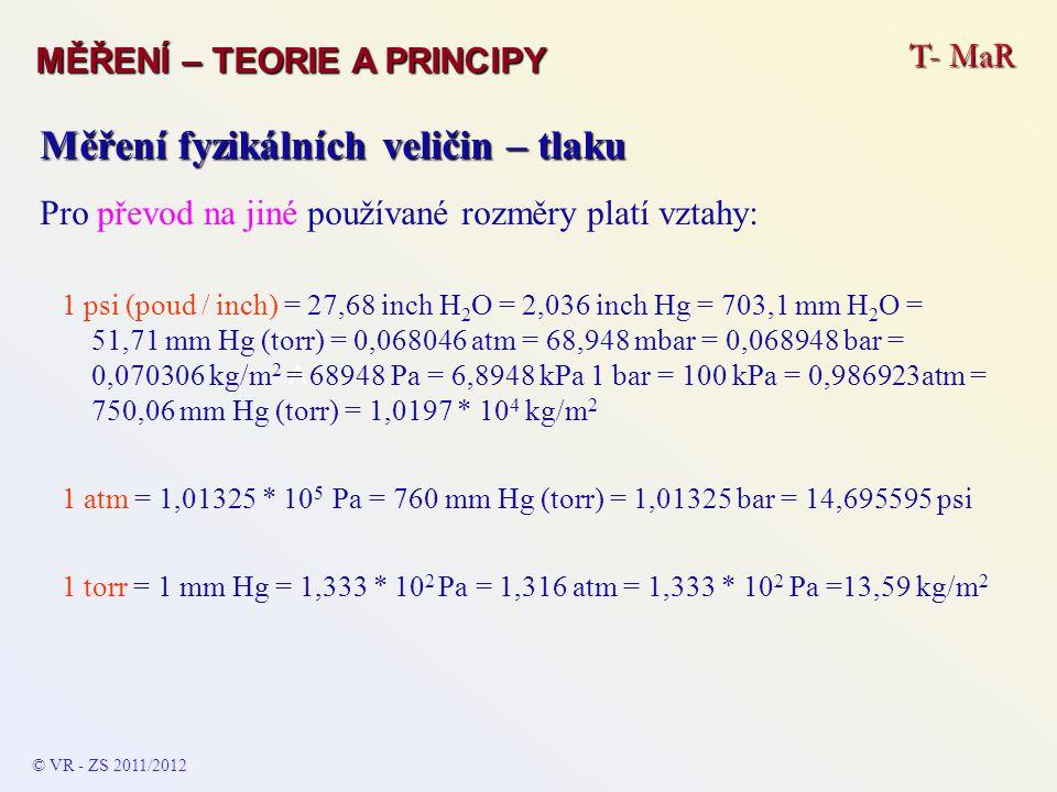 T- MaR MĚŘENÍ – TEORIE A PRINCIPY © VR - ZS 2009/2010 Měření fyzikálních veličin – tlaku Hydrostatické tlakoměry ∆l∆l tlak p tuhost a tloušťka membrány s tenká – malé tlaky do 100 Pa tuhá (silná) vyšší tlaky 2 *R 4 ks tenzometrů nalepených na povrchu membrány – 2 pro radiální deformaci a 2 pro tangenciální deformaci membrány