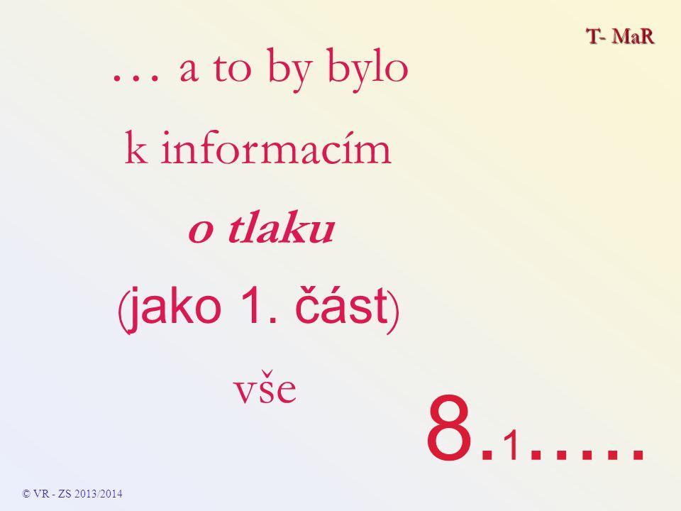 T- MaR … a to by bylo k informacím o tlaku ( jako 1. část ) vše 8. 1..... © VR - ZS 2013/2014